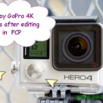 GoPro 4K to ProRes 4K Workflow: Edit GoPro Hero4 4K Videos in FCP