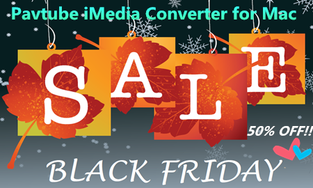 pavtube imedia converter for mac black friday sales Black Friday Sales   Pavtube iMedia Converter for Mac 50% OFF!!